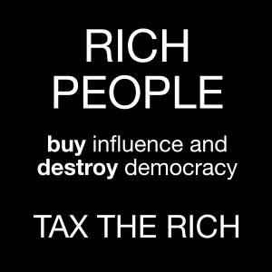 "White text on a black background reading ""RICH PEOPLE buy influence and destroy democracy. Tax the rich."""