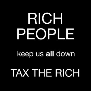 "White text on a black background reading ""RICH PEOPLE keep us all down. Tax the rich."""