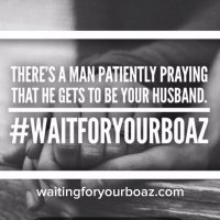 There's a man patiently praying that he gets to be your husband.