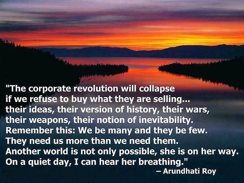 arundhati roy quote - corporate revolution will collapse if we refuse to buy what they are selling..