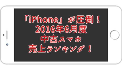 2016年6月度 中古スマホ人気ランキング ベスト10にiPhoneが9種ランクイン!