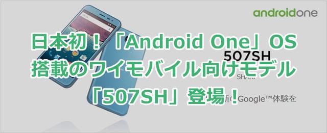 ワイモバイル「507SH」 国内初!AndroidOne OS搭載の日本仕様スマホ登場!トップ画像