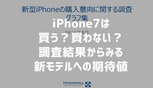 iPhone7は買う?買わない?新モデルへの期待値は?(マクロミル調べ)