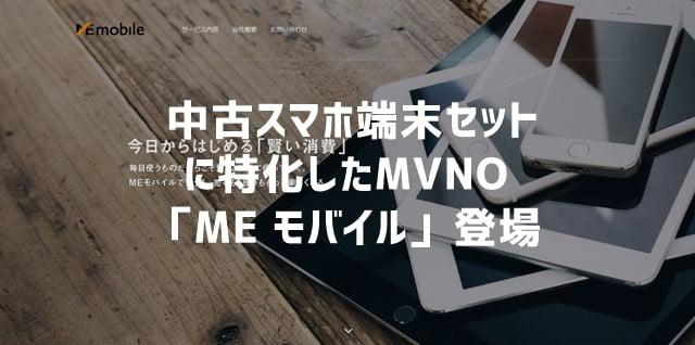 「ME モバイル」 中古スマホ端末セットのみを扱う格安SIM(MVNO)が登場トップ画像
