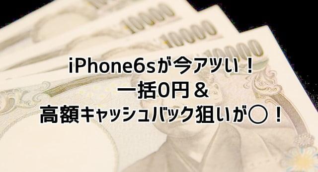 iPhone6s一括0円&高額キャッシュバック狙いが今アツい!トップ画像