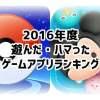 ハマったゲームアプリランキング2016年度版