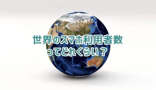 世界のスマホ利用者数はどれくらい?(2016年)