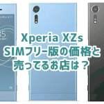 Xperia XZs SIMフリー版の価格と売ってるお店は?キャリア価格とも比較