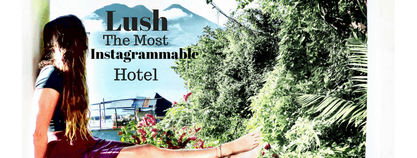 Lush atitlan the most instagrammable hotel
