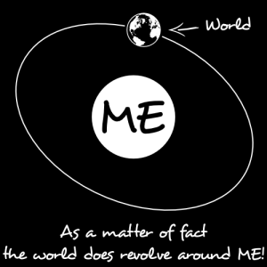 The world revolves around me