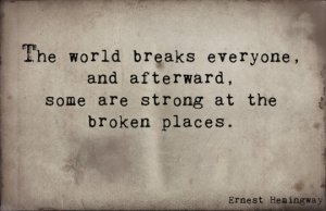 The world breaks everone, and afterward, some are strong at the broken places. -Ernest Hemingway
