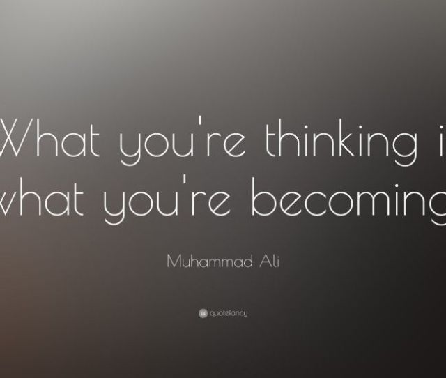 Muhammad Ali Quote What Youre Thinking Is What Youre Becoming