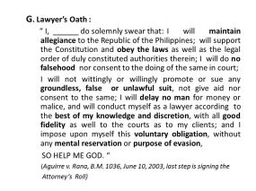 I, ______ do solemnly swear that: I will maintain allegiance to the Republic of the Philippines; will support the Constitution and obey the laws as well as the legal order of duly constituted authorities therein; I will do no falsehood nor consent to the doing of the same in court; I will not wittingly or willingly promote or sue any groundless, false or unlawful suit, not give aid nor consent to the same; I will delay no man for money or malice, and will conduct myself as a lawyer according to the best of my knowledge and discretion, with all good fidelity as well to the courts as to my clients; and I impose upon myself this voluntary obligation, without any mental reservation or purpose of evasion, SO HELP ME GOD. (Aguirre v. Rana, B.M. 1036, June 10, 2003, last step is signing the. Attorney's Roll)