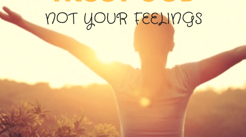 How to trust God, not your feelings