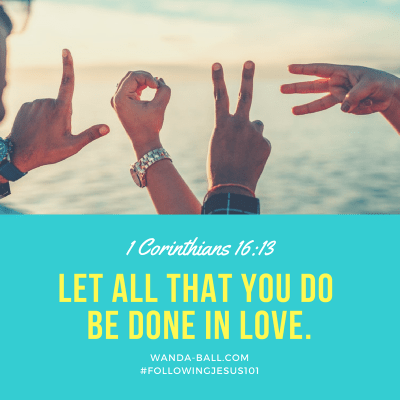 Let all that you do be done in love. by Wanda-Ball.com