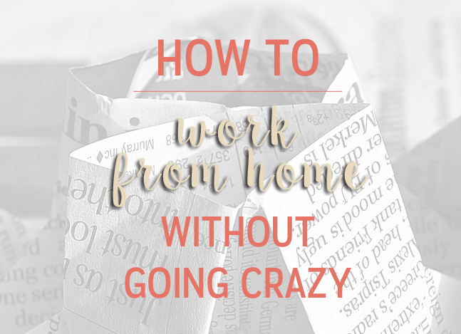 How to Work From Home Without Going Stir Crazy