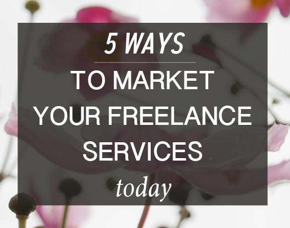 Market Your Freelance Services: 5 Things You Can do Right Now