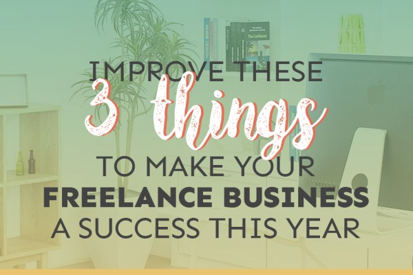 Improve These 3 Things to Make Your Freelance Business a Success This Year