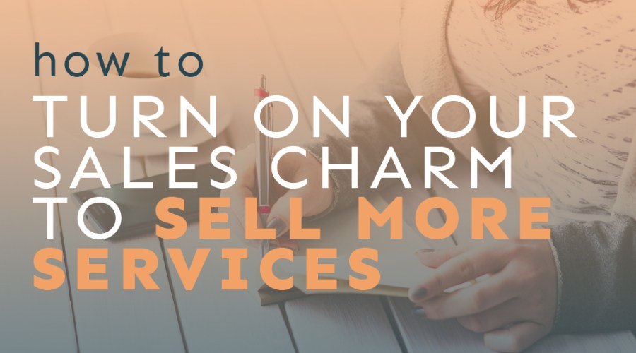 How to Turn on Your Sales Charm to Sell More Services