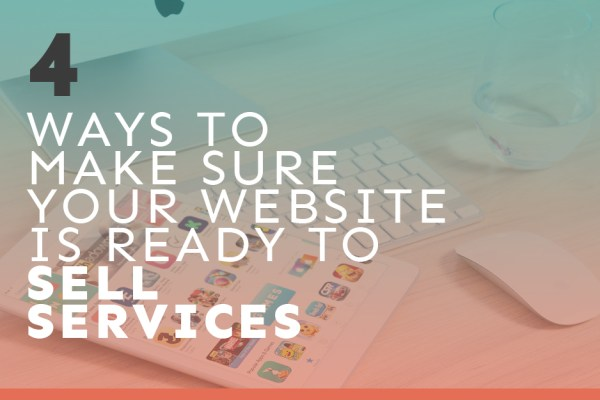 4 Ways to Make Sure your Website is Ready to Sell Services