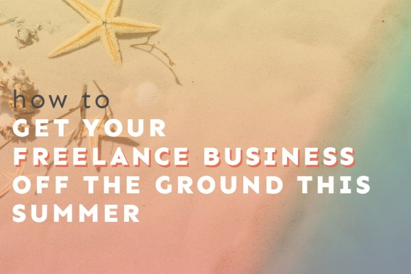 How to Get Your Freelance Business Off the Ground This Summer