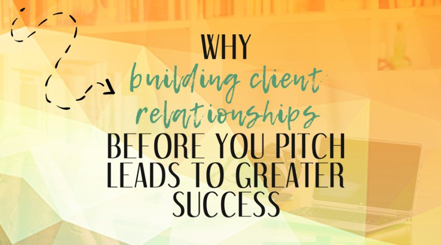 Why Building Client Relationships BEFORE You Pitch Leads to Greater Success