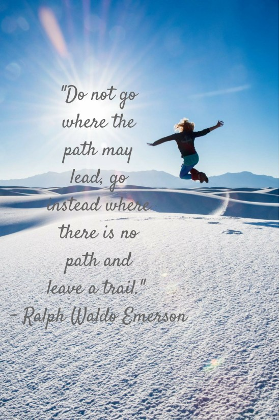 """""""Do not go where the path may lead, go instead where there is no path and leave a trail."""" - Ralph Waldo Emerson"""