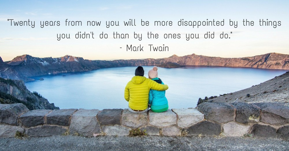 """Twenty years from now you will be more disappointed by the things you didn't do than by the ones you did do."" – Mark Twain"