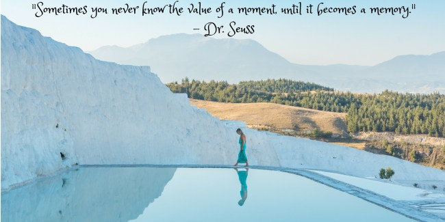"""""""Sometimes you never know the value of a moment, until it becomes a memory."""" - Dr. Seuss"""