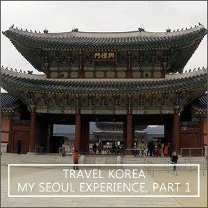 Travel Korea: My Seoul Experience, Part 1