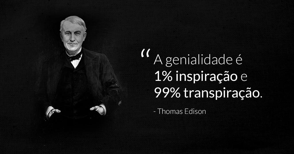 A genialidade é 1% de inspiração 99% transpiração -Thomas Edson