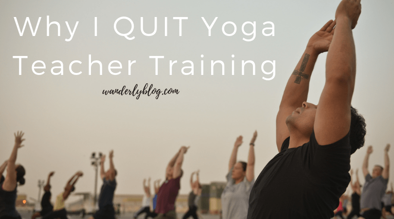 Why I Quit Yoga Teacher Training- Wanderly Blog