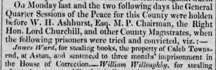 """James Ward, for stealing books, the property of Caleb Townsend, at Aston, and sentenced to three months' imprisonment in the House of Correction,"" - Jackson's Oxford Journal, 28 Apr 1827, britishnewspaperarchive.co.uk"