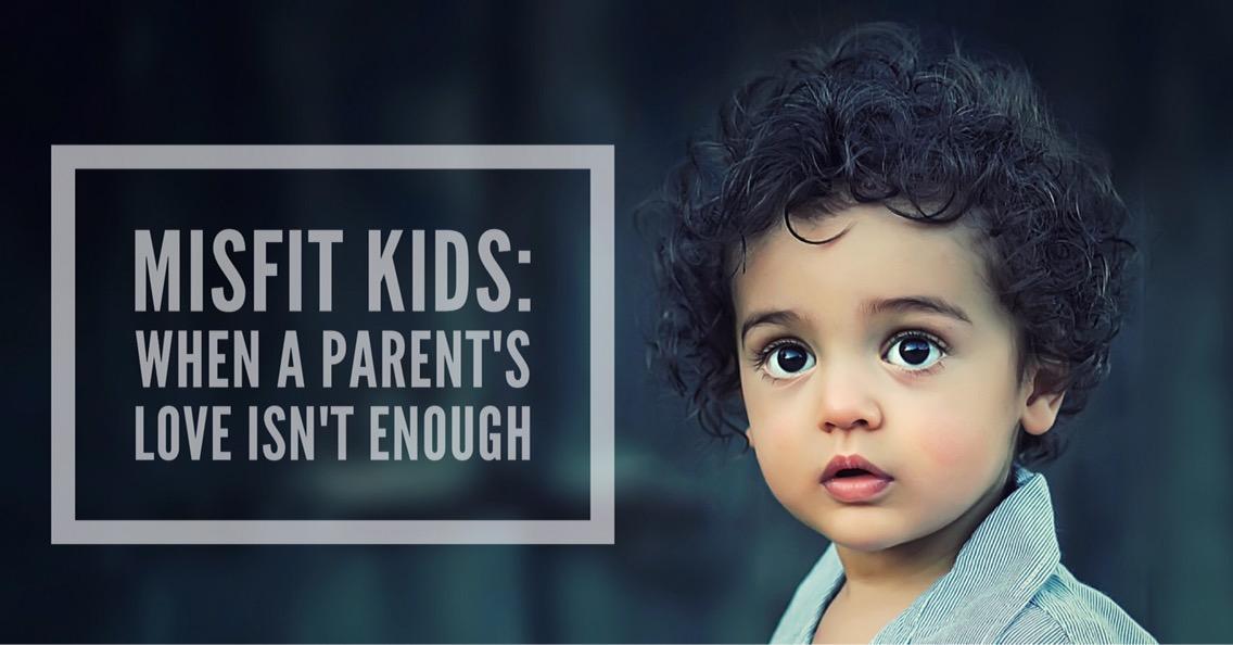 Misfit Kids: When a Parent's Love Isn't Enough