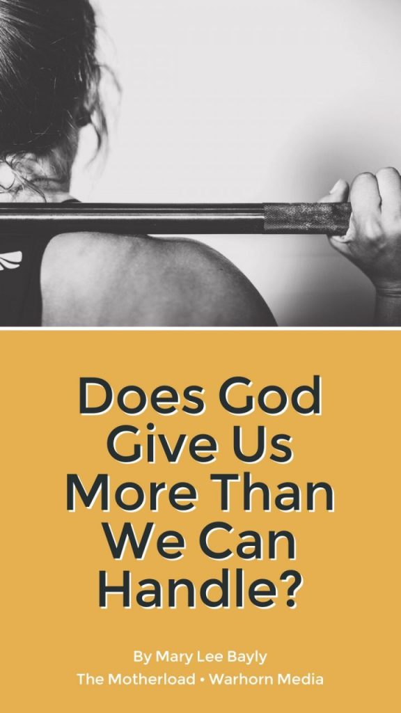Does God Give Us More Than We Can Handle? Article by Mary Lee Bayly. The Motherload, at Warhorn Media. God's sovereignty and grace over suffering and difficult life circumstances.