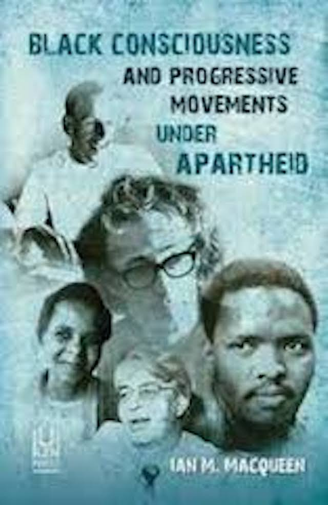 Black Consciousness and Progressive Movements Under Apartheid (Ian Macqueen ed)