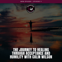 EPISODE 9: The Journey to Healing Through Acceptance and Humility with Colin Wilson
