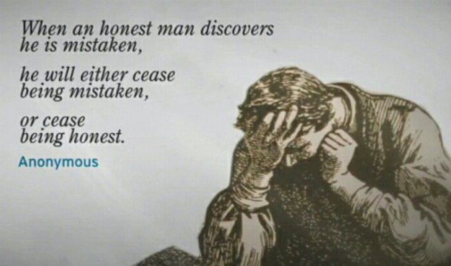 When an honest man discovers he is mistaken, he will either cease to be mistaken or cease to be honest.