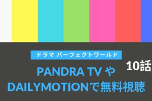 パーフェクトワールド10話最終話動画をDailymotion&Pandraで無料視聴!6月25日放送