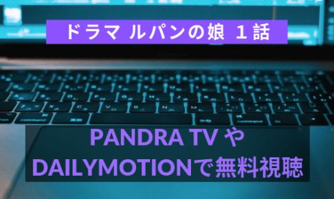 ルパンの娘1話動画をDailymotionやPandraで無料視聴!【7月11日放送】