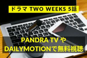 TWO WEEKS5話動画をDailymotion&Pandra/Youtubeで無料視聴!8月13日放送