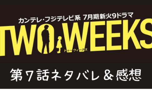 TWO WEEKS7話ネタバレ感想口コミ!