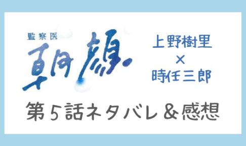 監察医朝顔5話ネタバレ感想口コミ!上野樹里ら熱演で高視聴率キープ中!