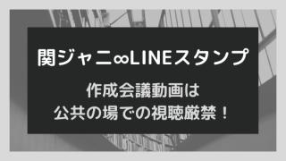【動画爆笑】関ジャニ∞LINEスタンプ作成会議が公共の場での視聴厳禁⁈