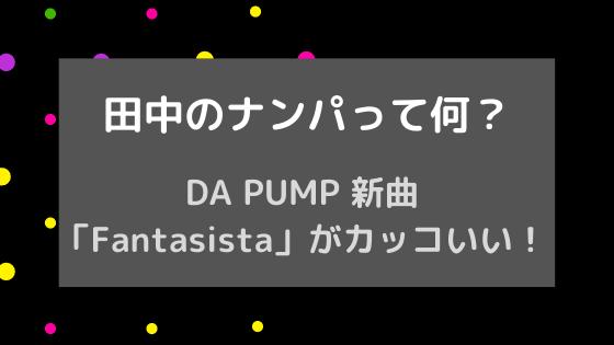 田中のナンパって何⁈DAPUMPの新曲ダンザカルナバルが空耳でトレンド入り!