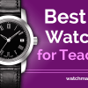 Top 10 Watches for Teachers in 2021