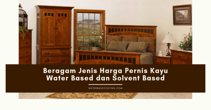 Beragam Jenis Harga Pernis Kayu Water Based dan Solvent Based - kamar tidur waterbasecoating.com