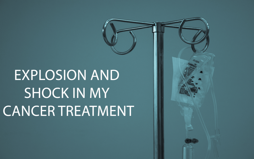 Explosion and Shock in my Cancer Treatment