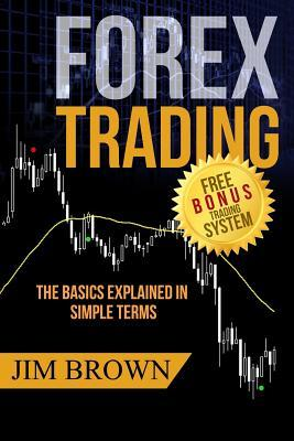 Forex Trading - The Basics Explained in Simple Terms: (Bonus System Incl. Videos) (Forex, Forex for Beginners, Make Money Online, Currency Trading, Foreign Exchange, Trading Strategies, Day Trading)