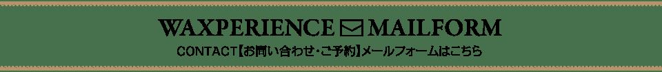 Waxperience_CONTACT【お問い合わせ・ご予約】メールフォームはこちら